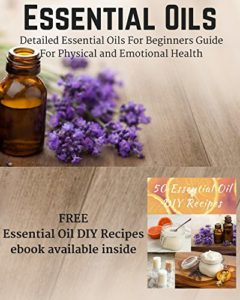 Essential Oils: Detailed Essential Oils For Beginners Guide For Physical and Emotional Health - Including FREE 50 DIY Essential Oil Recipes